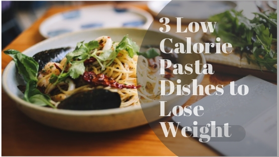 3 Low Calorie Pasta Dishes To Lose Weight