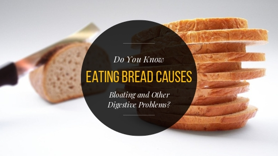 Do You Know Eating Bread Causes Bloating and Other Digestive Problems?
